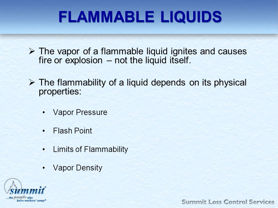 FLAMMABLE LIQUIDS The vapor of a flammable liquid ignites and causes fire or explosion – not the liquid itself. The flammability of a liquid depends o