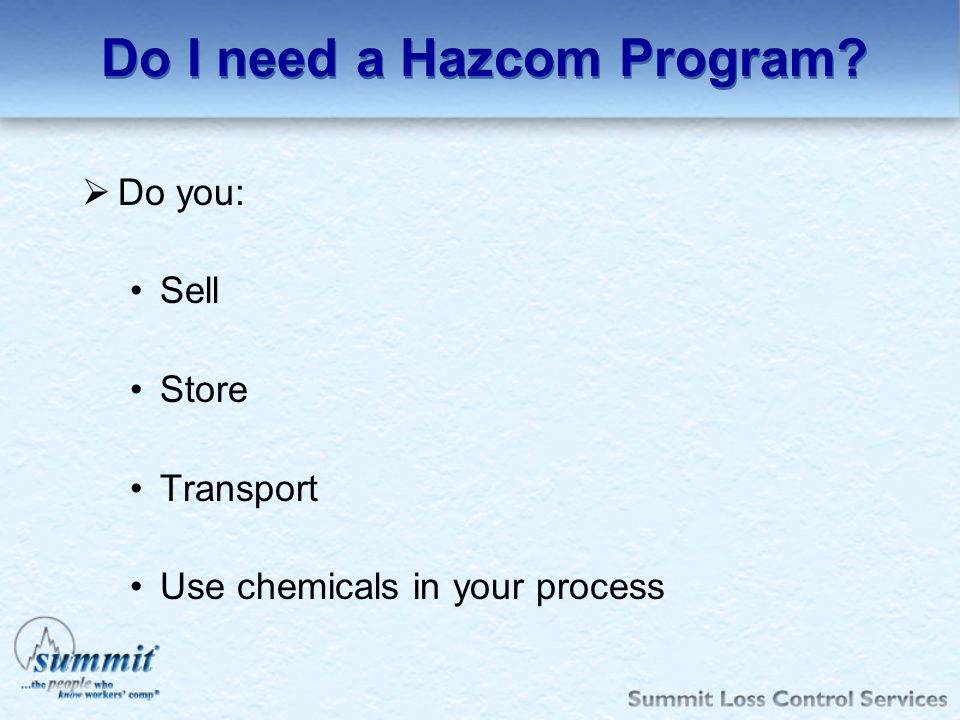 Do I need a Hazcom Program? Do you: Sell Store Transport Use chemicals in your process