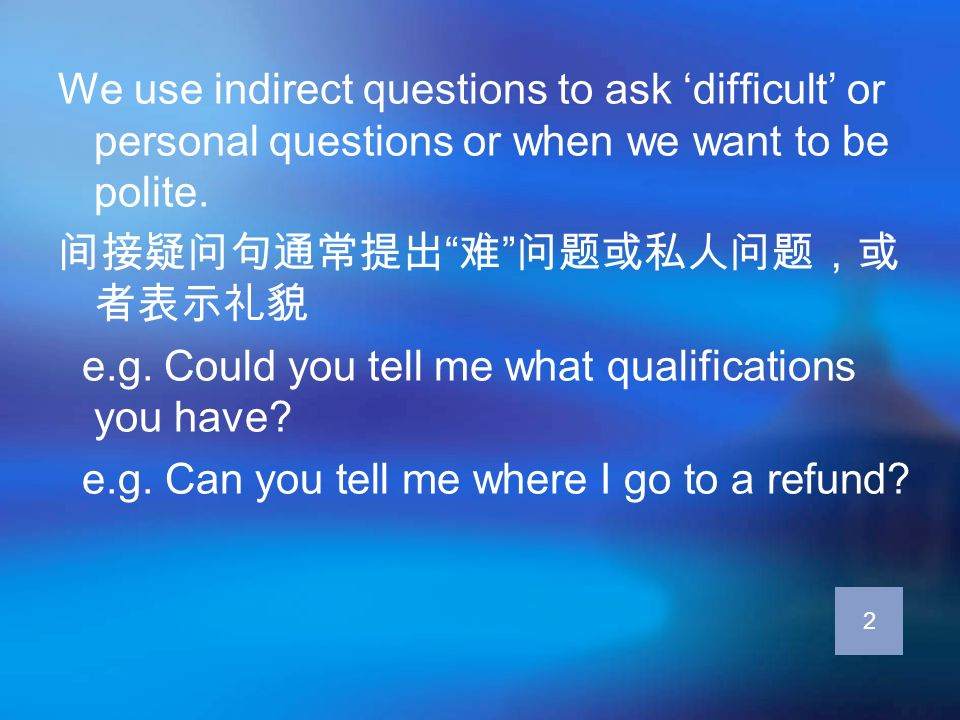 We use indirect questions to ask difficult or personal questions or when we want to be polite. e.g. Could you tell me what qualifications you have? e.