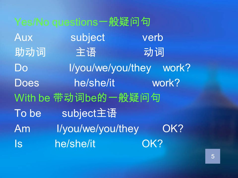 Yes/No questions Aux subject verb Do I/you/we/you/they work? Does he/she/it work? With be be To be subject Am I/you/we/you/they OK? Is he/she/it OK? 5