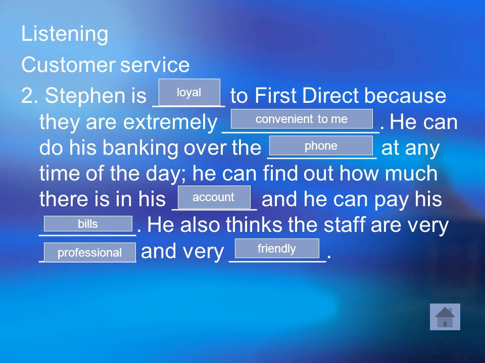 Listening Customer service 2. Stephen is ______ to First Direct because they are extremely _____________. He can do his banking over the _________ at
