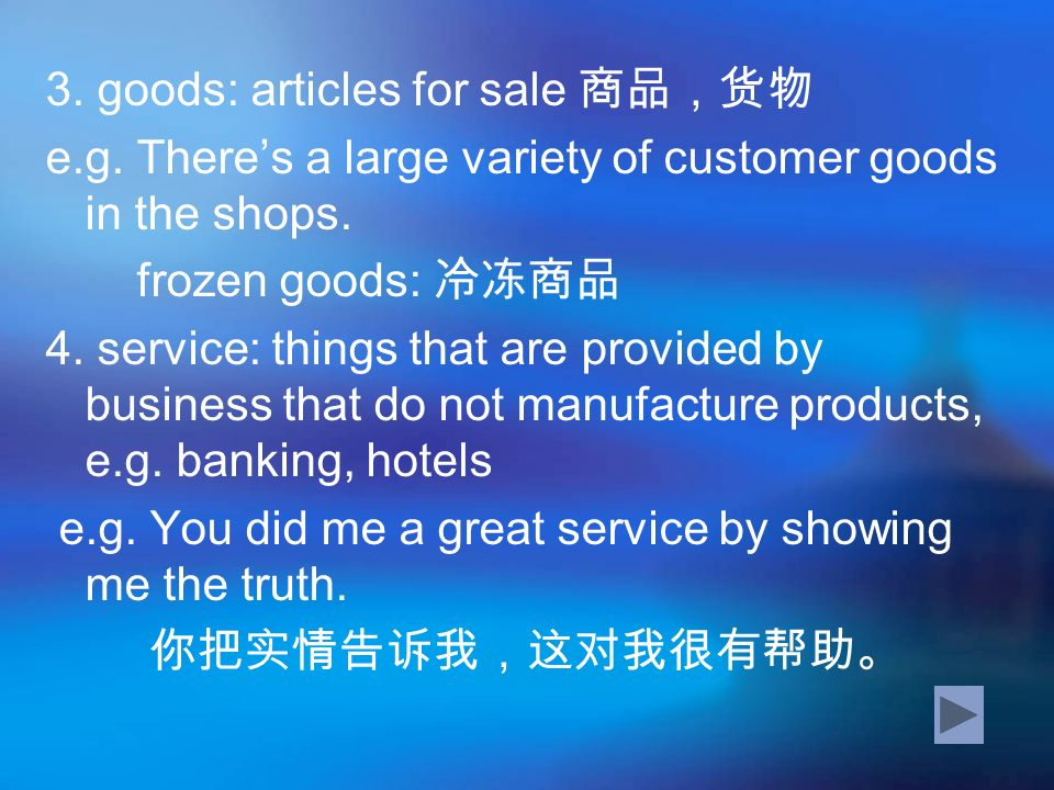 3. goods: articles for sale e.g. Theres a large variety of customer goods in the shops. frozen goods: 4. service: things that are provided by business