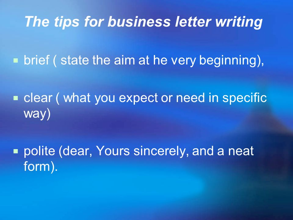 The tips for business letter writing brief ( state the aim at he very beginning), clear ( what you expect or need in specific way) polite (dear, Yours