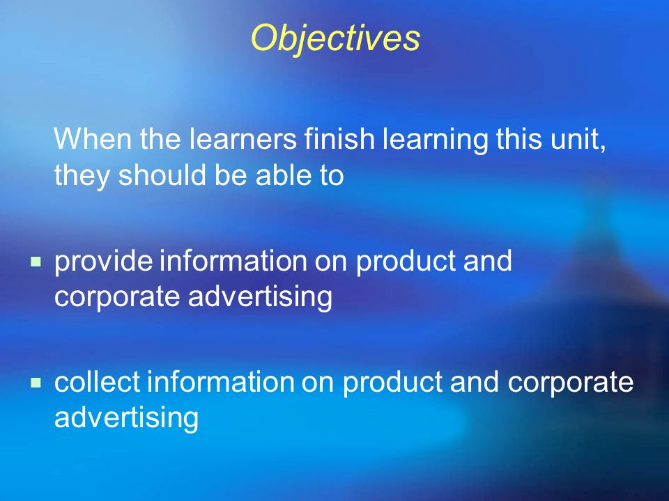 Objectives When the learners finish learning this unit, they should be able to provide information on product and corporate advertising collect inform