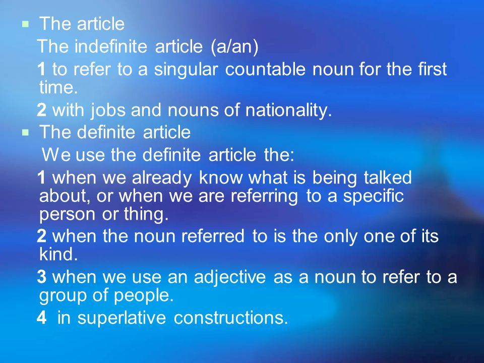 The article The indefinite article (a/an) 1 to refer to a singular countable noun for the first time. 2 with jobs and nouns of nationality. The defini