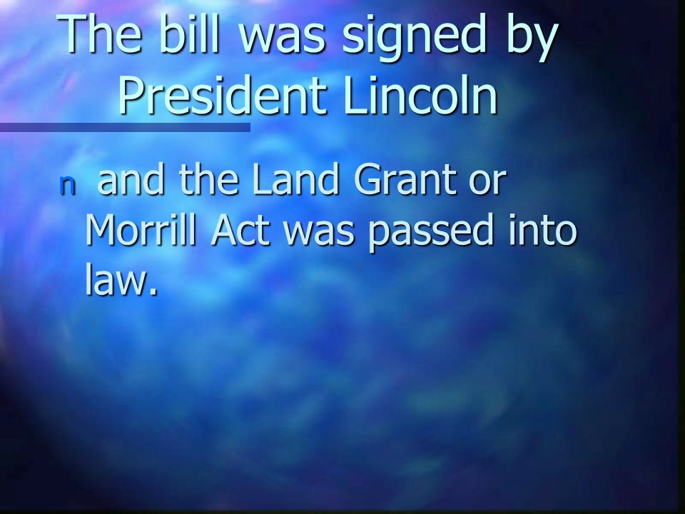 The bill was signed by President Lincoln n and the Land Grant or Morrill Act was passed into law.