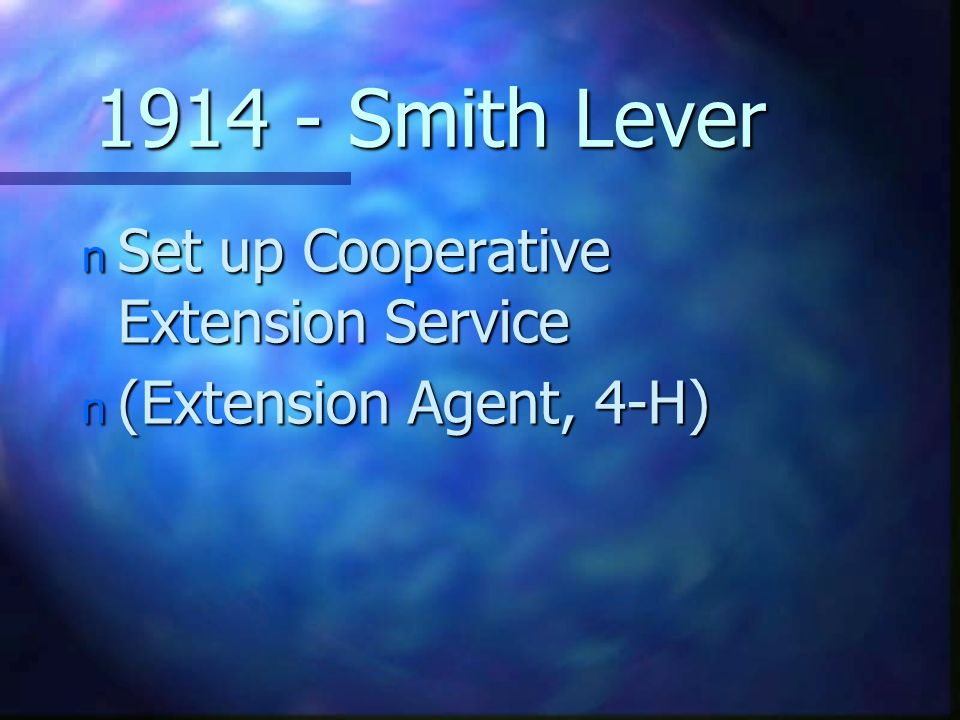 1914 - Smith Lever n Set up Cooperative Extension Service n (Extension Agent, 4-H)