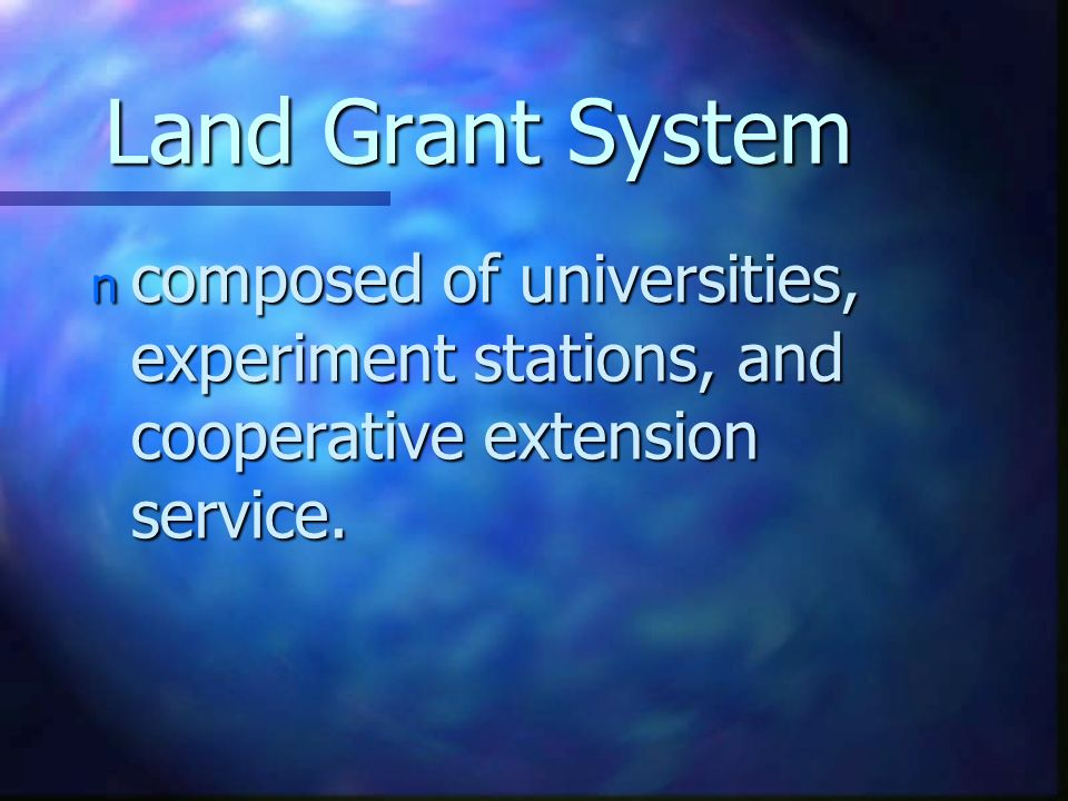 Land Grant System n composed of universities, experiment stations, and cooperative extension service.
