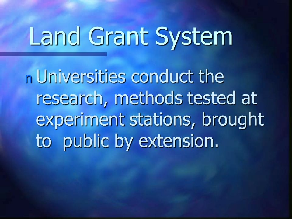 Land Grant System n Universities conduct the research, methods tested at experiment stations, brought to public by extension.