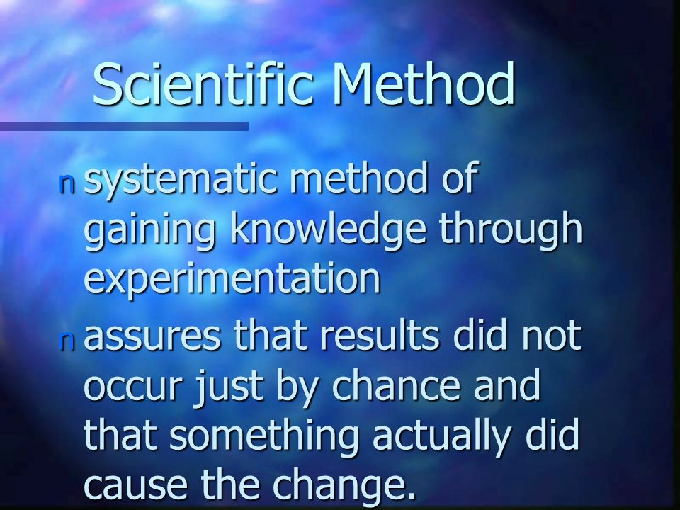 Scientific Method n systematic method of gaining knowledge through experimentation n assures that results did not occur just by chance and that someth