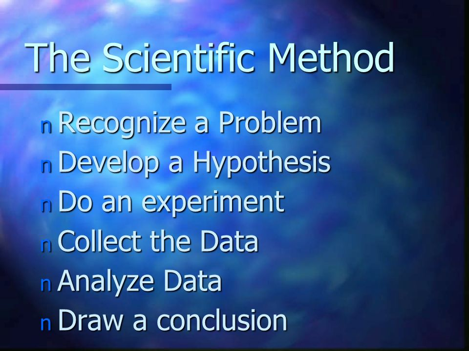 The Scientific Method n Recognize a Problem n Develop a Hypothesis n Do an experiment n Collect the Data n Analyze Data n Draw a conclusion