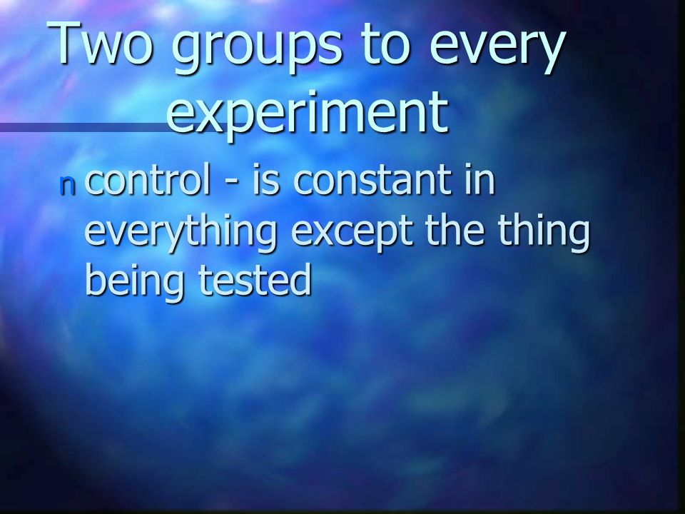 Two groups to every experiment n control - is constant in everything except the thing being tested