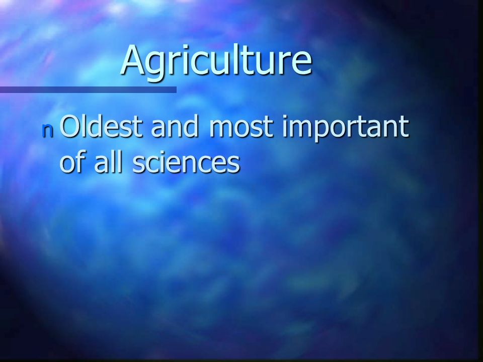 Agriculture n Oldest and most important of all sciences