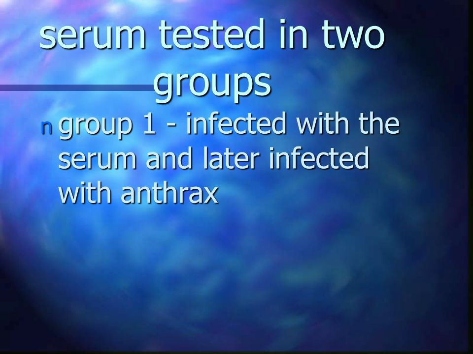 serum tested in two groups n group 1 - infected with the serum and later infected with anthrax
