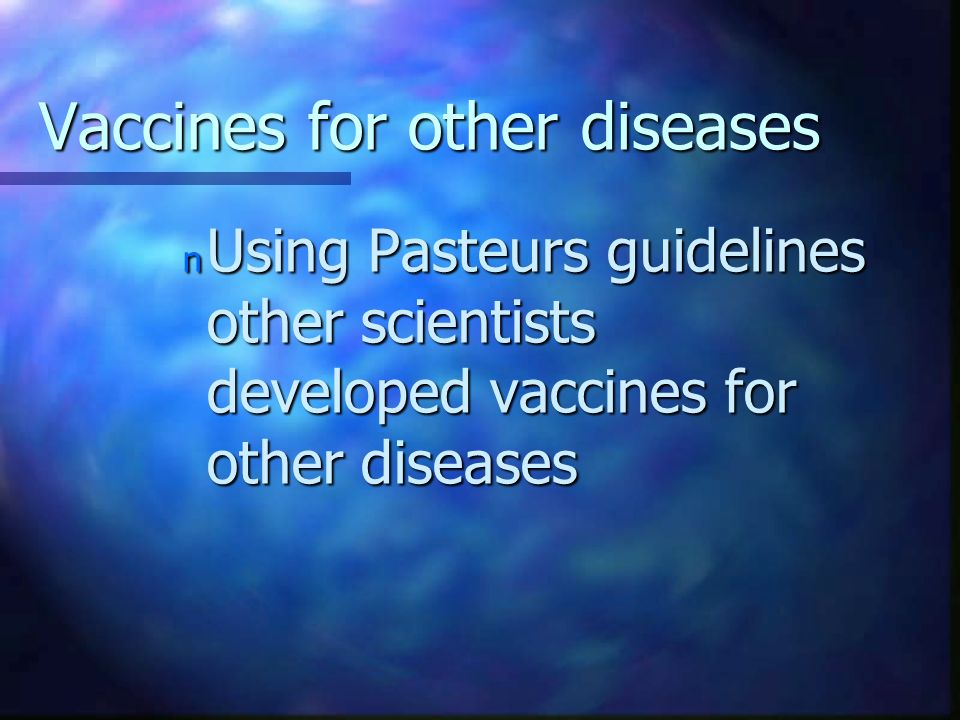 Vaccines for other diseases n Using Pasteurs guidelines other scientists developed vaccines for other diseases
