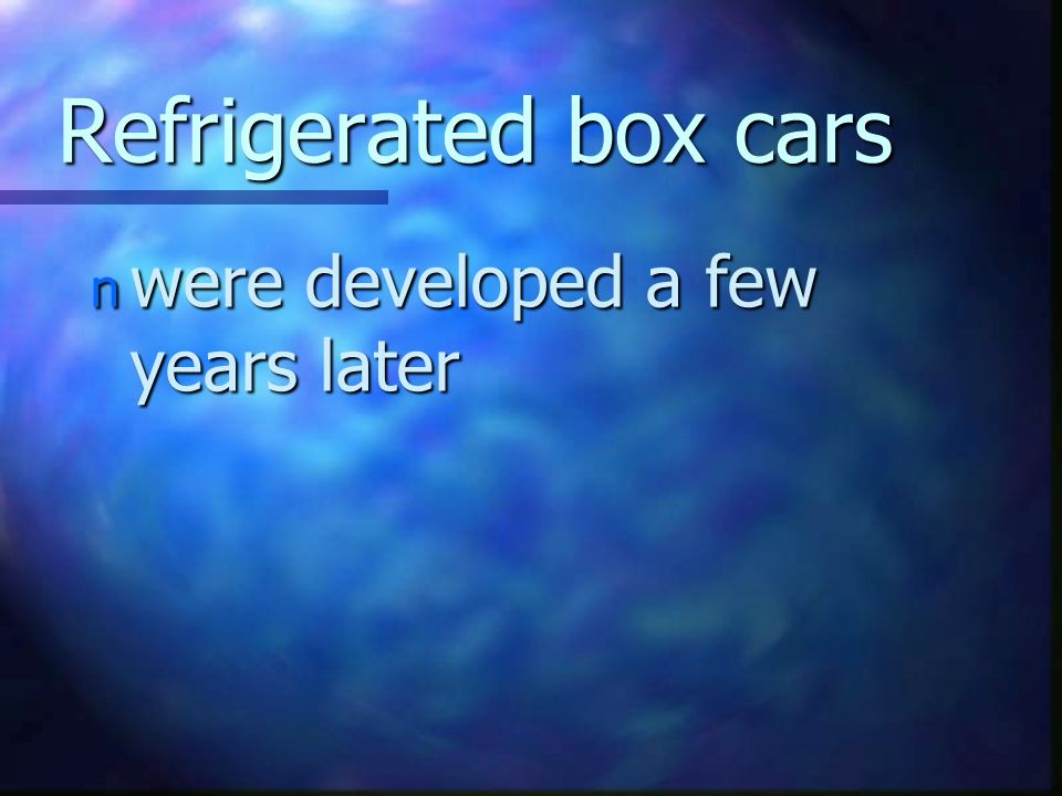 Refrigerated box cars n were developed a few years later