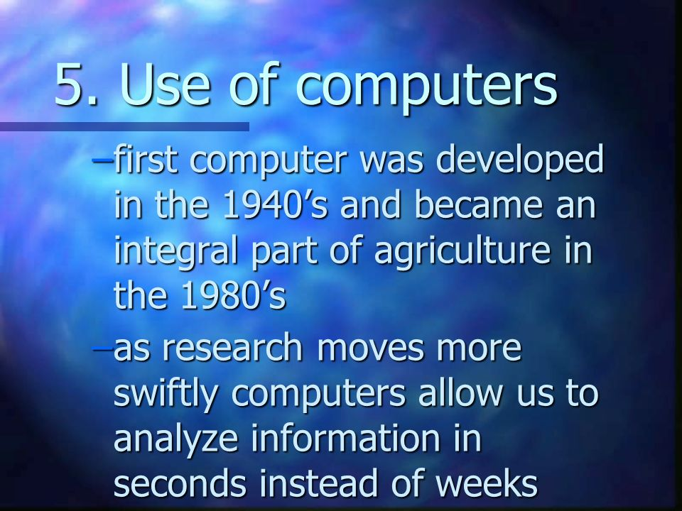5. Use of computers –first computer was developed in the 1940s and became an integral part of agriculture in the 1980s –as research moves more swiftly