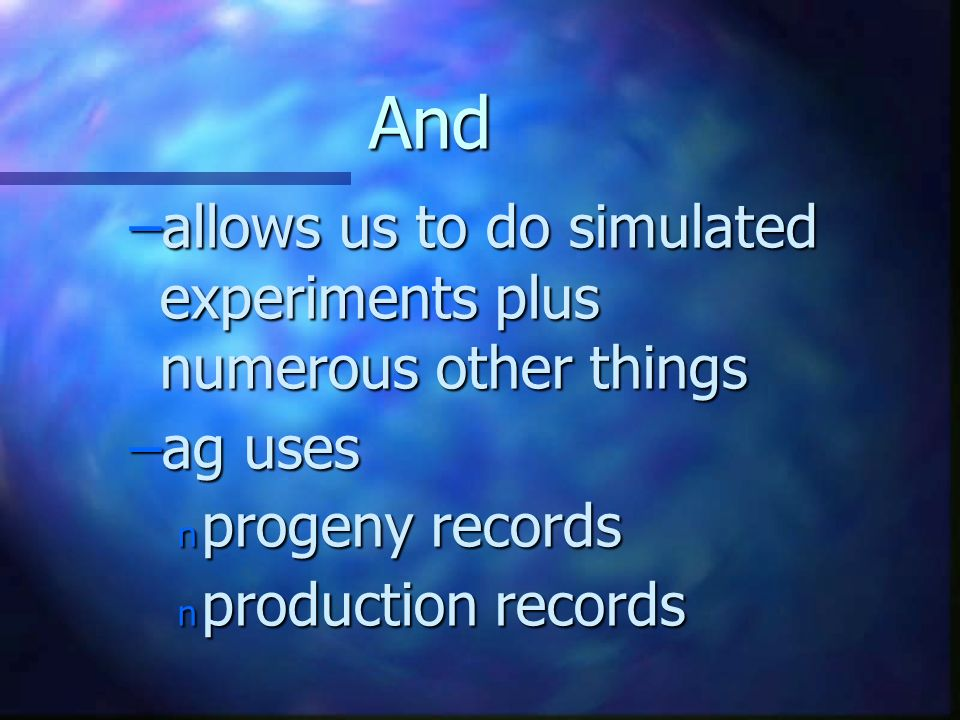 And –allows us to do simulated experiments plus numerous other things –ag uses n progeny records n production records