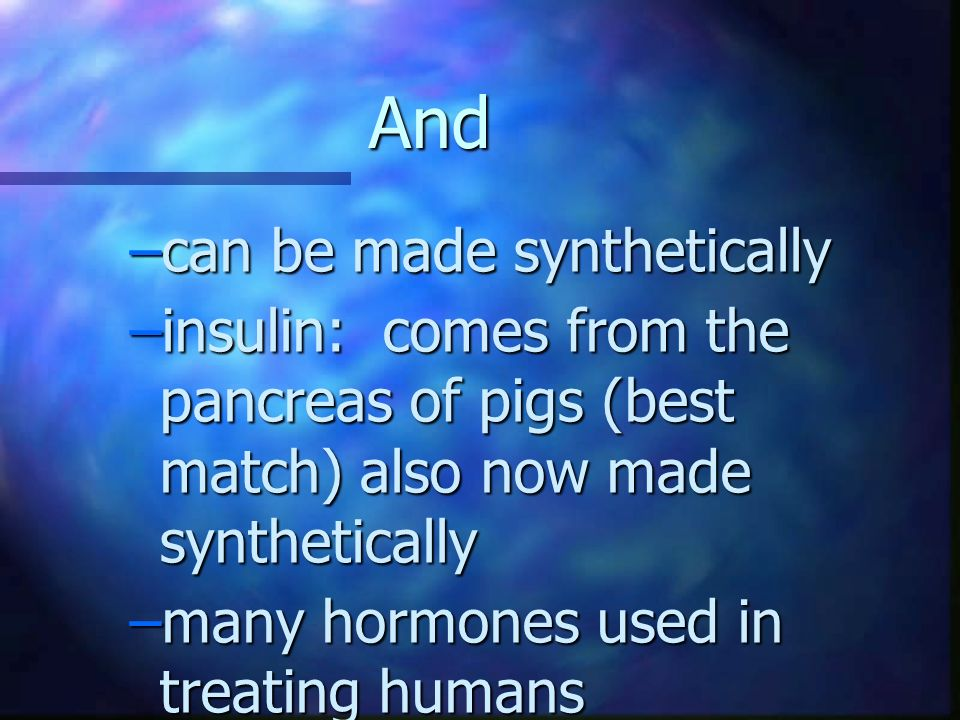 And –can be made synthetically –insulin: comes from the pancreas of pigs (best match) also now made synthetically –many hormones used in treating huma