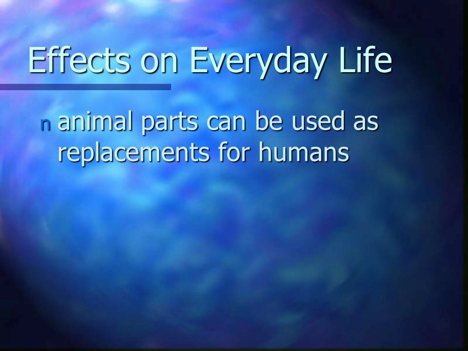 Effects on Everyday Life n animal parts can be used as replacements for humans
