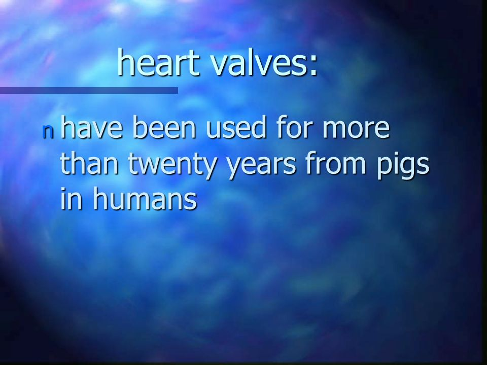 heart valves: n have been used for more than twenty years from pigs in humans
