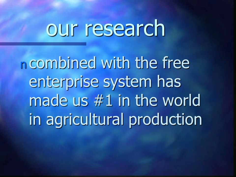 our research n combined with the free enterprise system has made us #1 in the world in agricultural production
