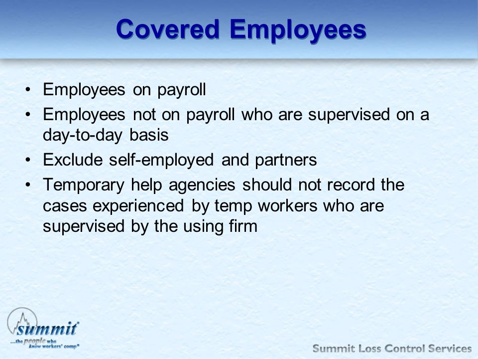 Covered Employees Employees on payroll Employees not on payroll who are supervised on a day-to-day basis Exclude self-employed and partners Temporary