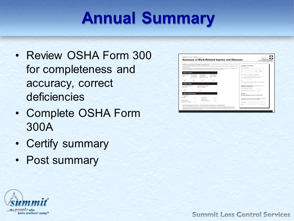 Annual Summary Review OSHA Form 300 for completeness and accuracy, correct deficiencies Complete OSHA Form 300A Certify summary Post summary