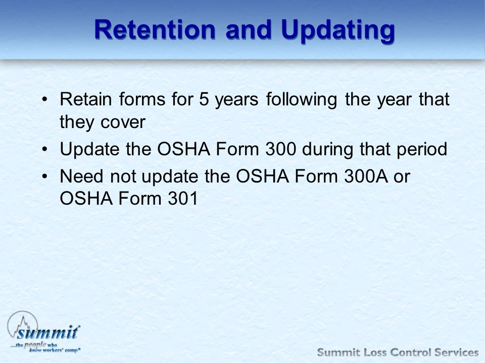 Retention and Updating Retain forms for 5 years following the year that they cover Update the OSHA Form 300 during that period Need not update the OSH