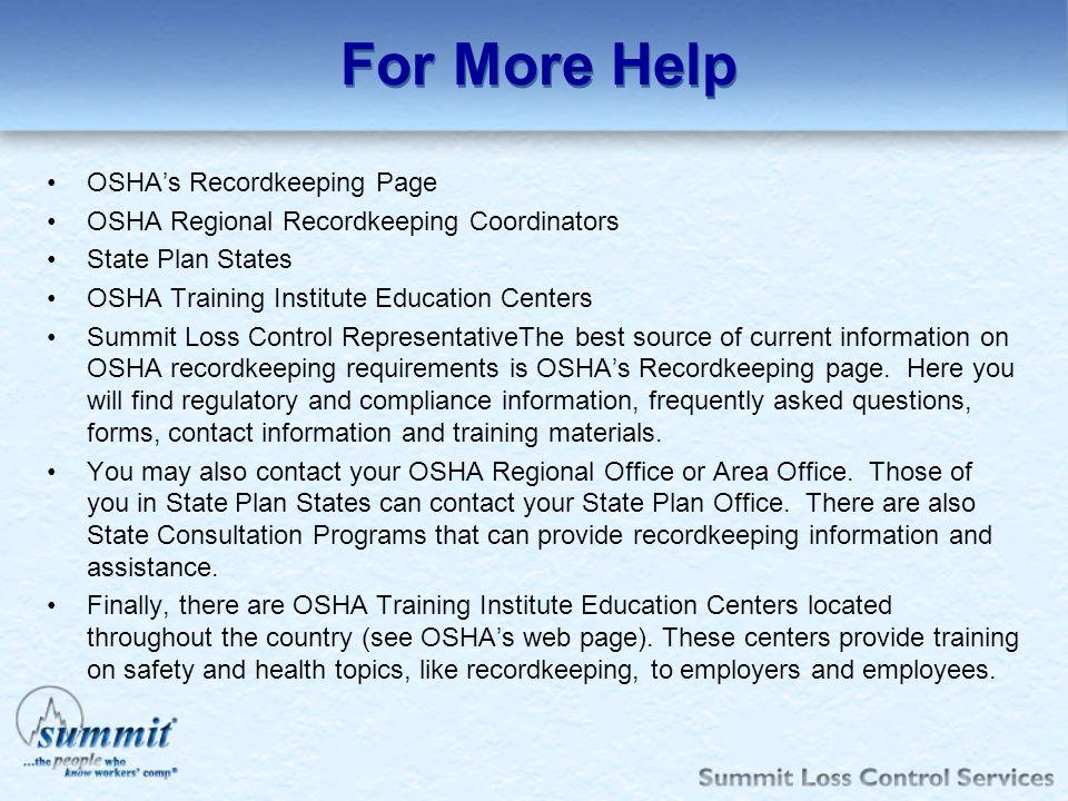 For More Help OSHAs Recordkeeping Page OSHA Regional Recordkeeping Coordinators State Plan States OSHA Training Institute Education Centers Summit Los