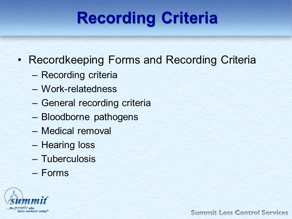 Recording Criteria Recordkeeping Forms and Recording Criteria –Recording criteria –Work-relatedness –General recording criteria –Bloodborne pathogens
