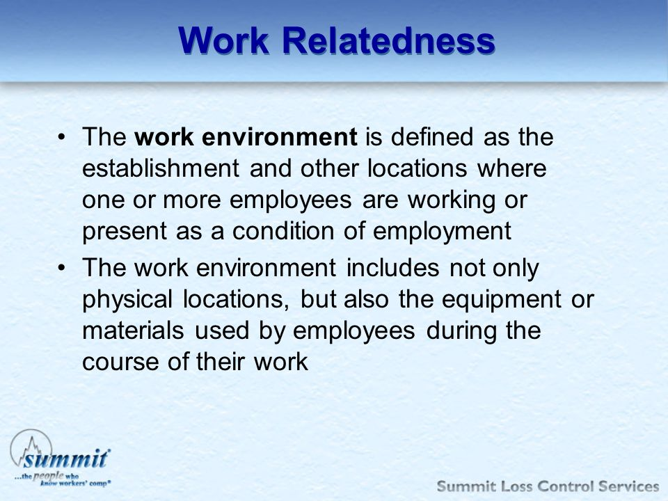 Work Relatedness The work environment is defined as the establishment and other locations where one or more employees are working or present as a cond