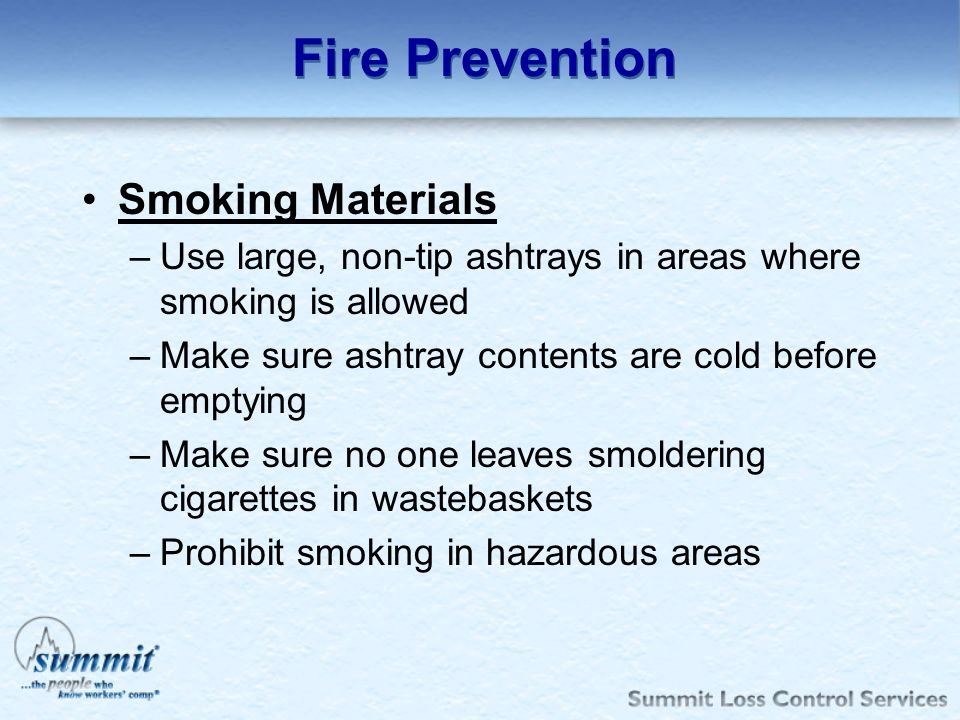 Fire Prevention Smoking Materials –Use large, non-tip ashtrays in areas where smoking is allowed –Make sure ashtray contents are cold before emptying