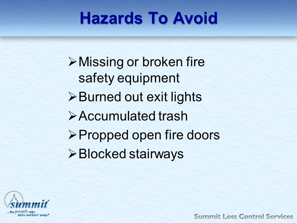 Hazards To Avoid Missing or broken fire safety equipment Burned out exit lights Accumulated trash Propped open fire doors Blocked stairways