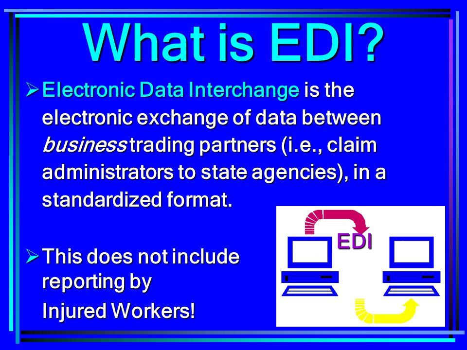 11 What is EDI? Electronic Data Interchange is the electronic exchange of data between business trading partners (i.e., claim administrators to state