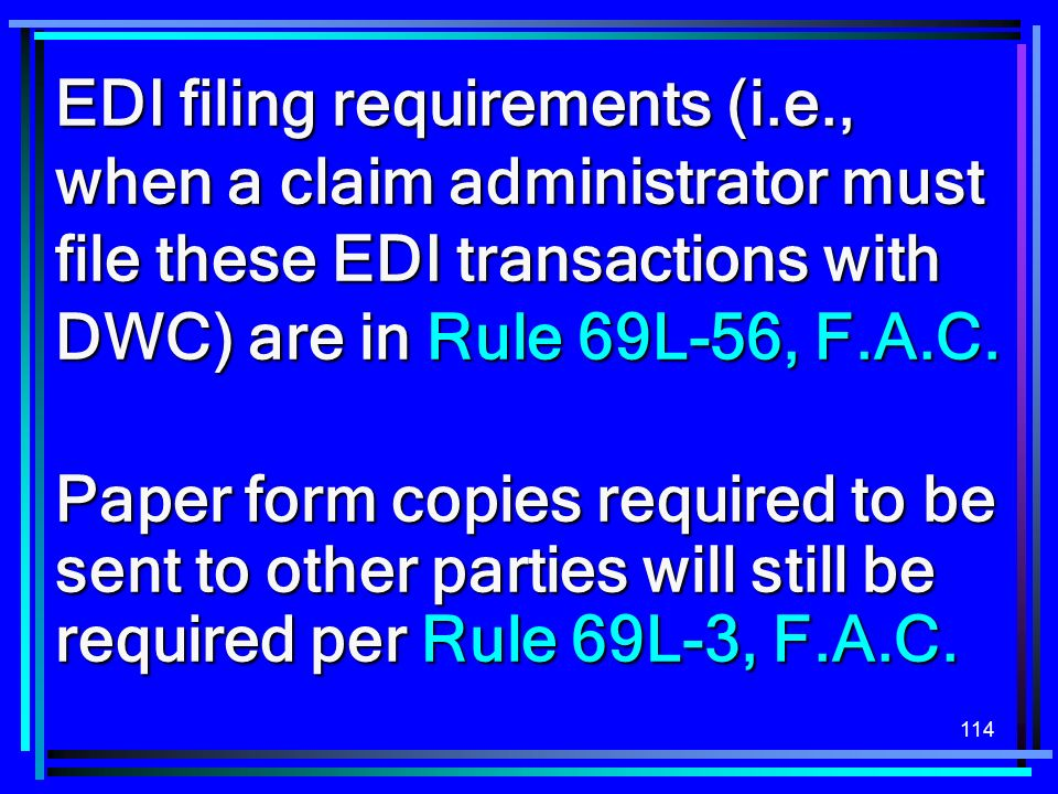 114 EDI filing requirements (i.e., when a claim administrator must file these EDI transactions with DWC) are in Rule 69L-56, F.A.C. Paper form copies