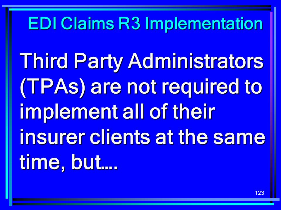 123 Third Party Administrators (TPAs) are not required to implement all of their insurer clients at the same time, but…. EDI Claims R3 Implementation