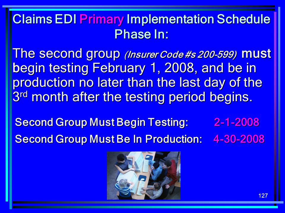 127 The second group (Insurer Code #s 200-599) must begin testing February 1, 2008, and be in production no later than the last day of the 3 rd month