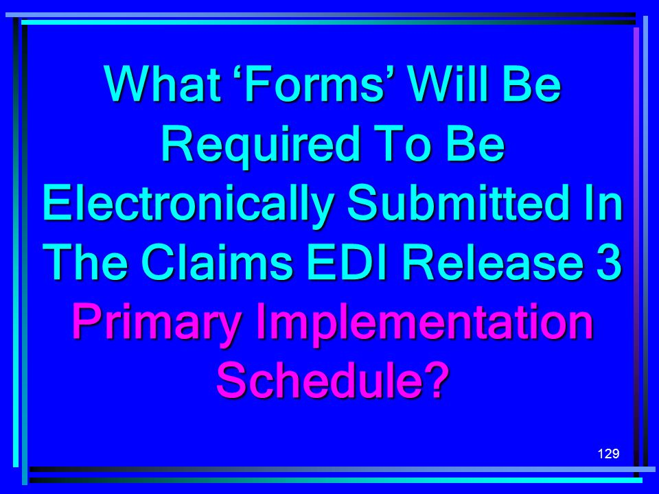 129 What Forms Will Be Required To Be Electronically Submitted In The Claims EDI Release 3 Primary Implementation Schedule?