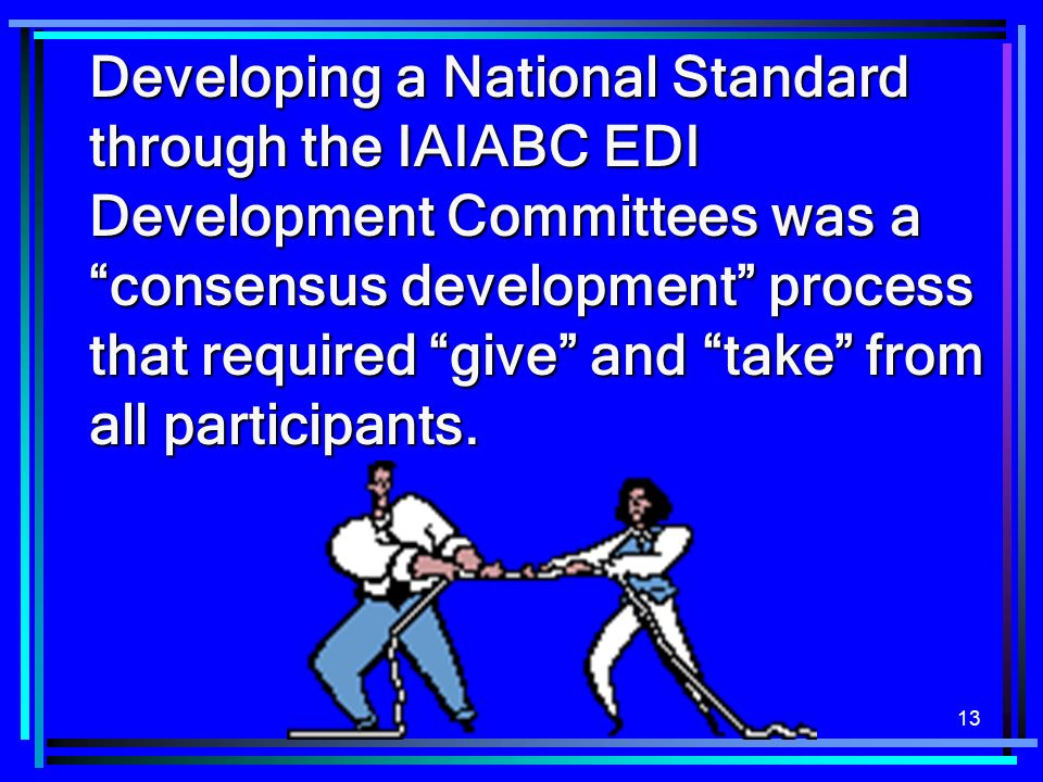 13 Developing a National Standard through the IAIABC EDI Development Committees was a consensus development process that required give and take from a