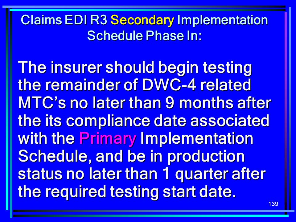 139 The insurer should begin testing the remainder of DWC-4 related MTCs no later than 9 months after the its compliance date associated with the Prim