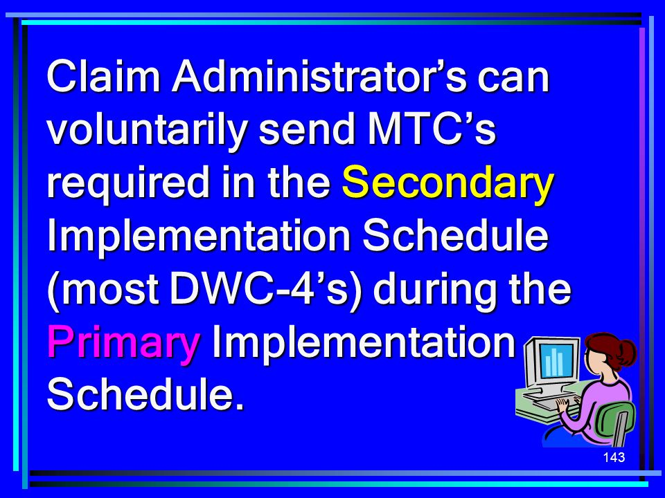 143 Claim Administrators can voluntarily send MTCs required in the Secondary Implementation Schedule (most DWC-4s) during the Primary Implementation S