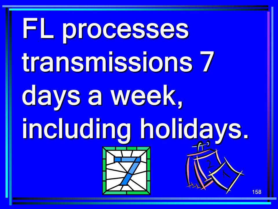 158 FL processes transmissions 7 days a week, including holidays.