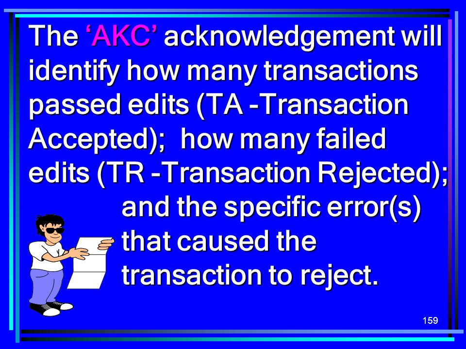 159 The AKC acknowledgement will identify how many transactions passed edits (TA -Transaction Accepted); how many failed edits (TR -Transaction Reject