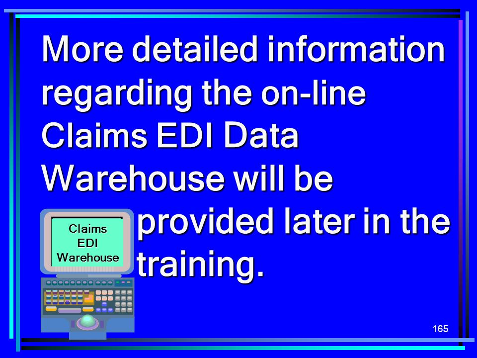 165 More detailed information regarding the on-line Claims EDI Data Warehouse will be provided later in the training. Claims EDI Warehouse