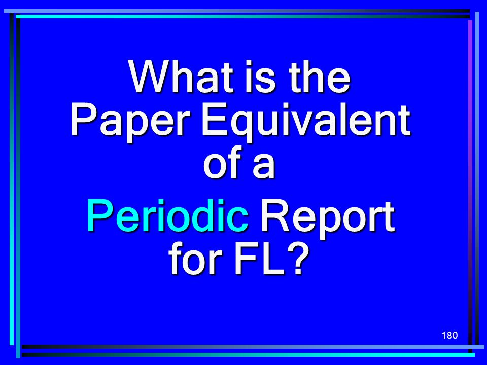 180 What is the Paper Equivalent of a Periodic Report for FL?