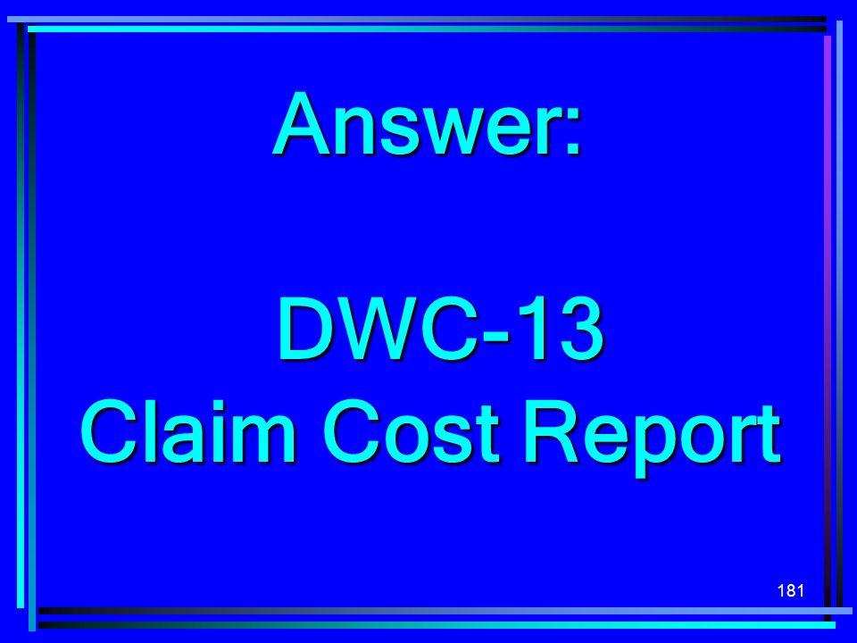 181 Answer: DWC-13 DWC-13 Claim Cost Report