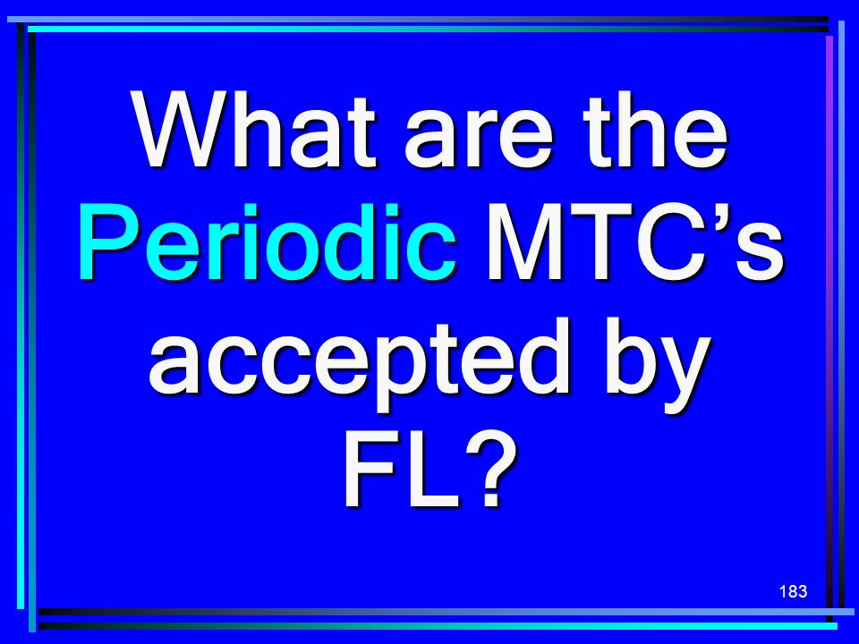 183 What are the Periodic MTCs accepted by FL?