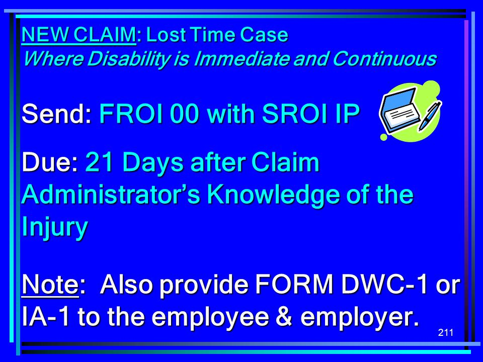 211 NEW CLAIM: Lost Time Case Where Disability is Immediate and Continuous Send: FROI 00 with SROI IP Due: 21 Days after Claim Administrators Knowledg