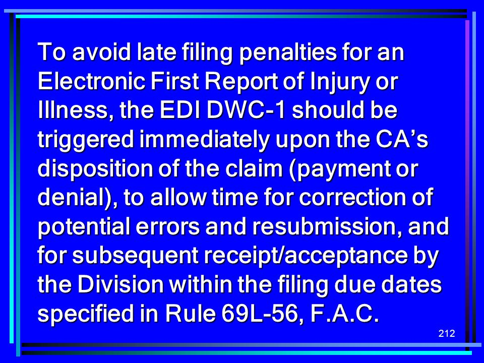 212 To avoid late filing penalties for an Electronic First Report of Injury or Illness, the EDI DWC-1 should be triggered immediately upon the CAs dis
